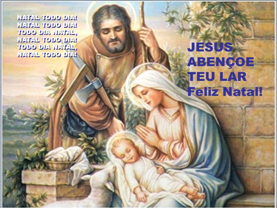 NATAL TODO DIA! TODO DIA NATAL, JESUS ABENÇOE TEU LAR Feliz Natal!