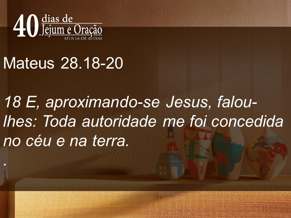 Mateus 28.18-20 18 E, aproximando-se Jesus, falou-lhes: Toda autoridade me foi concedida no céu e na terra.