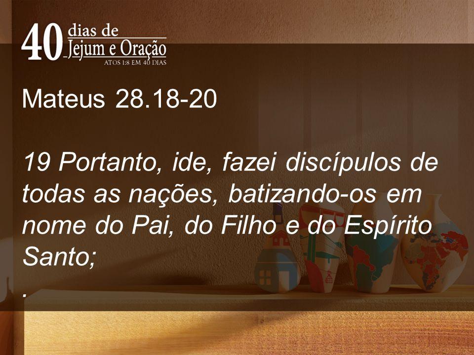 Mateus 28.18-20 19 Portanto, ide, fazei discípulos de todas as nações, batizando-os em nome do Pai, do Filho e do Espírito Santo;