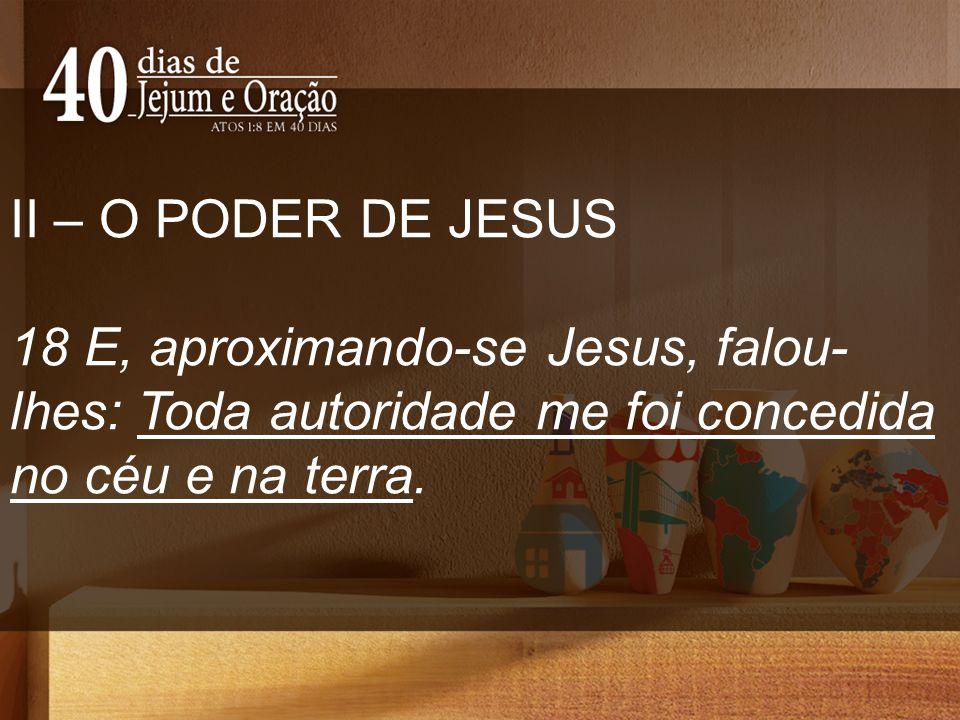 II – O PODER DE JESUS 18 E, aproximando-se Jesus, falou-lhes: Toda autoridade me foi concedida no céu e na terra.