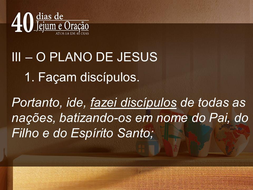 III – O PLANO DE JESUS 1. Façam discípulos.