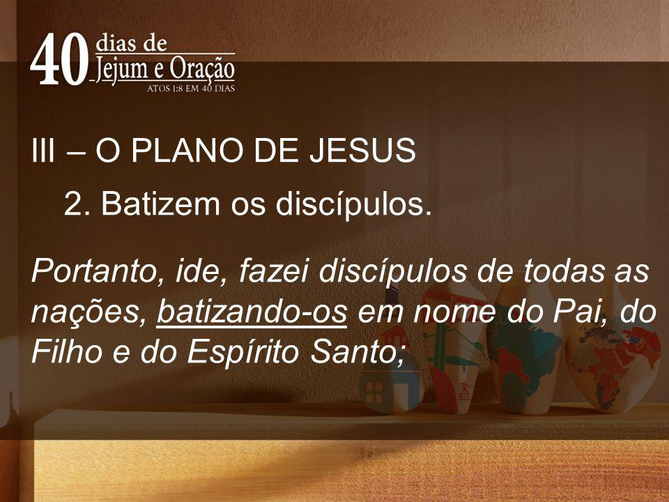 III – O PLANO DE JESUS 2. Batizem os discípulos.