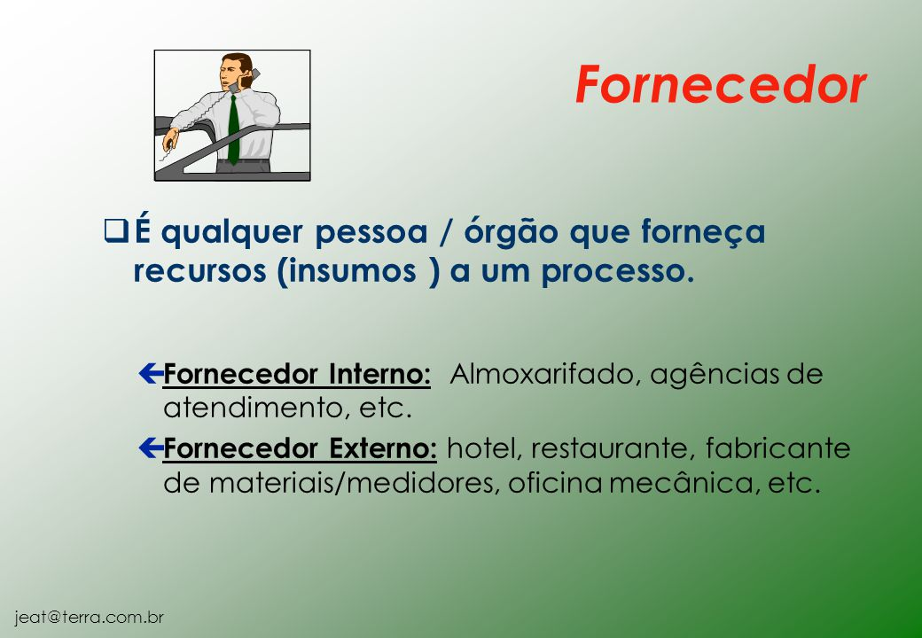 Fornecedor É qualquer pessoa / órgão que forneça recursos (insumos ) a um processo. Fornecedor Interno: Almoxarifado, agências de atendimento, etc.