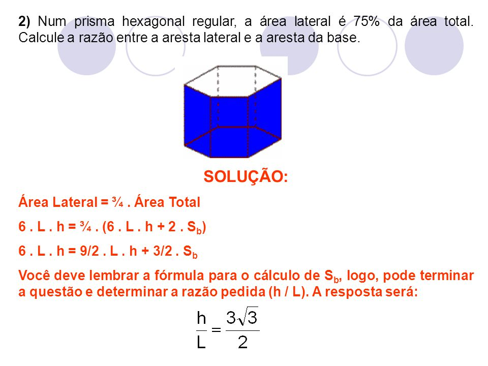 2) Num prisma hexagonal regular, a área lateral é 75% da área total