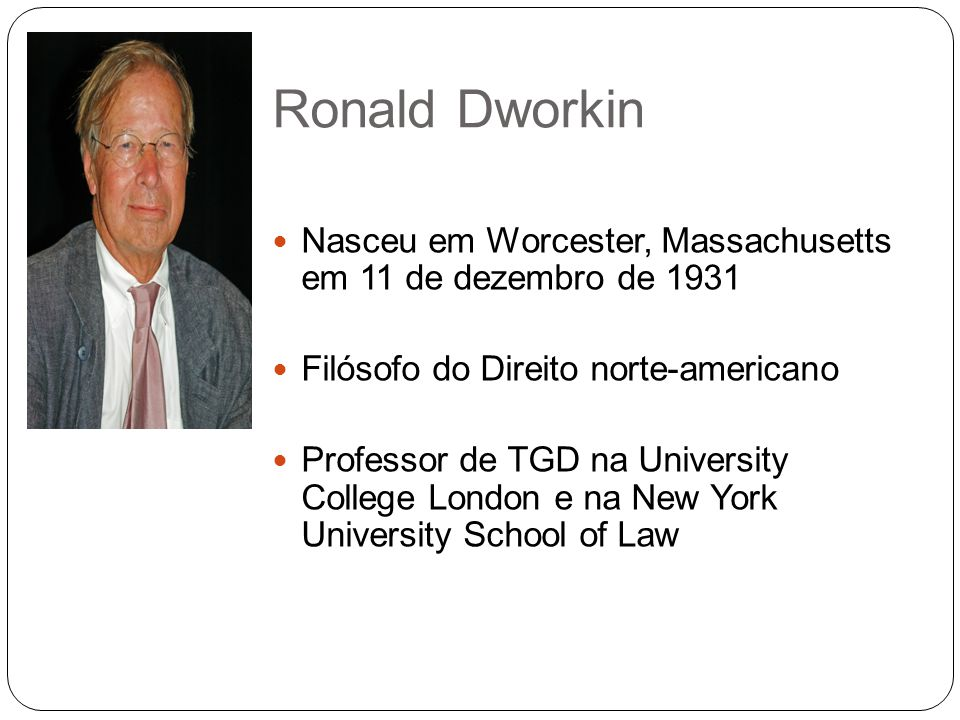 Ronald Dworkin Nasceu em Worcester, Massachusetts em 11 de dezembro de 1931. Filósofo do Direito norte-americano.