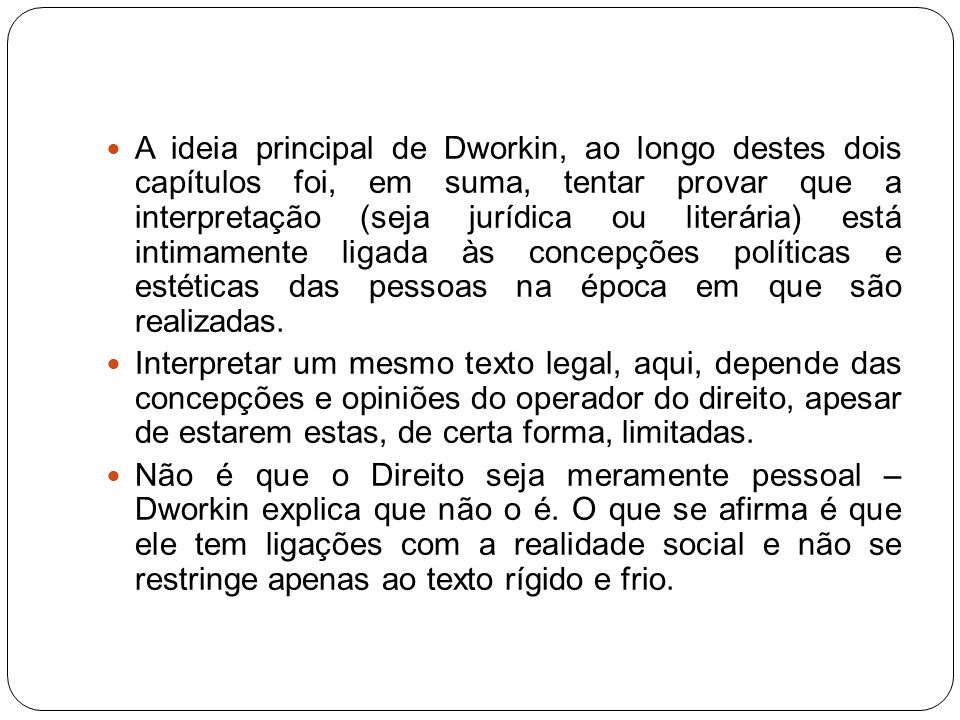 A ideia principal de Dworkin, ao longo destes dois capítulos foi, em suma, tentar provar que a interpretação (seja jurídica ou literária) está intimamente ligada às concepções políticas e estéticas das pessoas na época em que são realizadas.