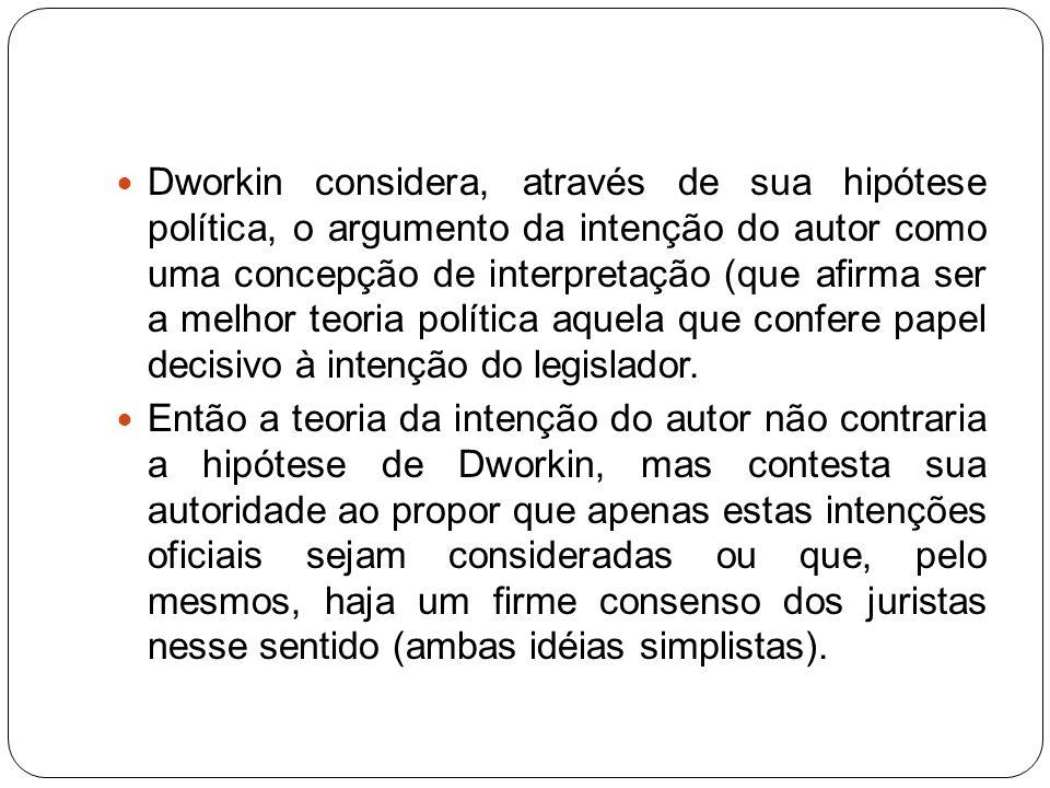 Dworkin considera, através de sua hipótese política, o argumento da intenção do autor como uma concepção de interpretação (que afirma ser a melhor teoria política aquela que confere papel decisivo à intenção do legislador.