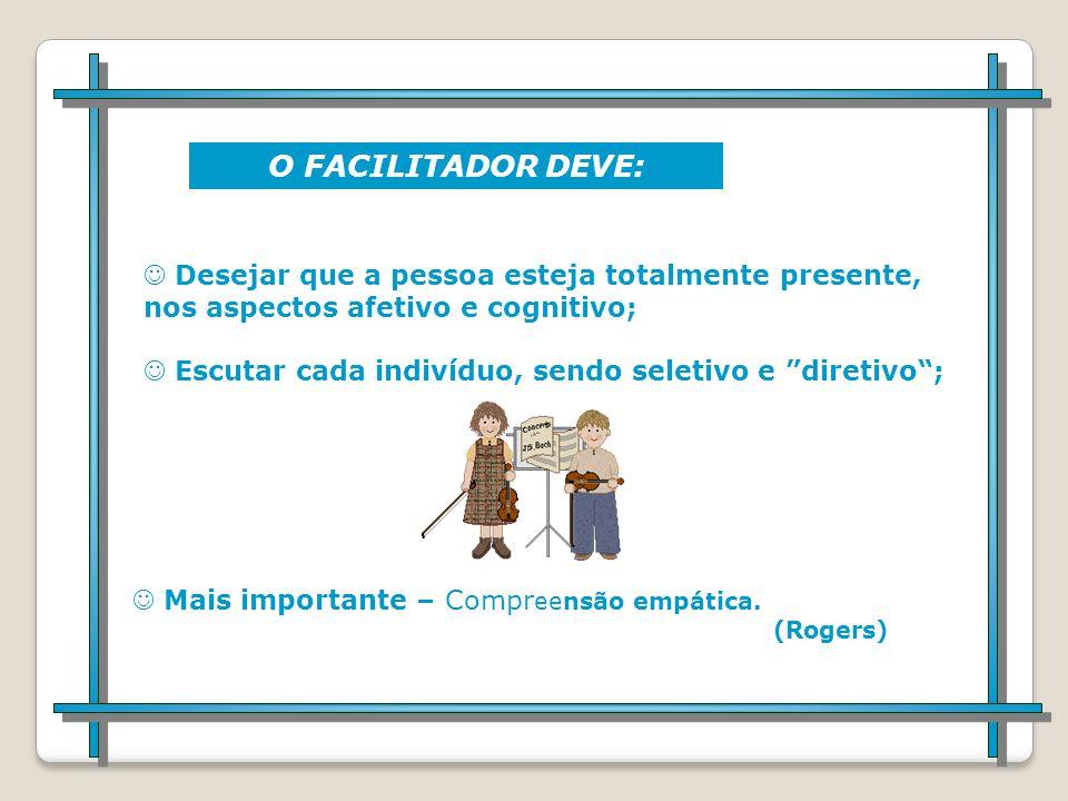 O FACILITADOR DEVE: Desejar que a pessoa esteja totalmente presente, nos aspectos afetivo e cognitivo;