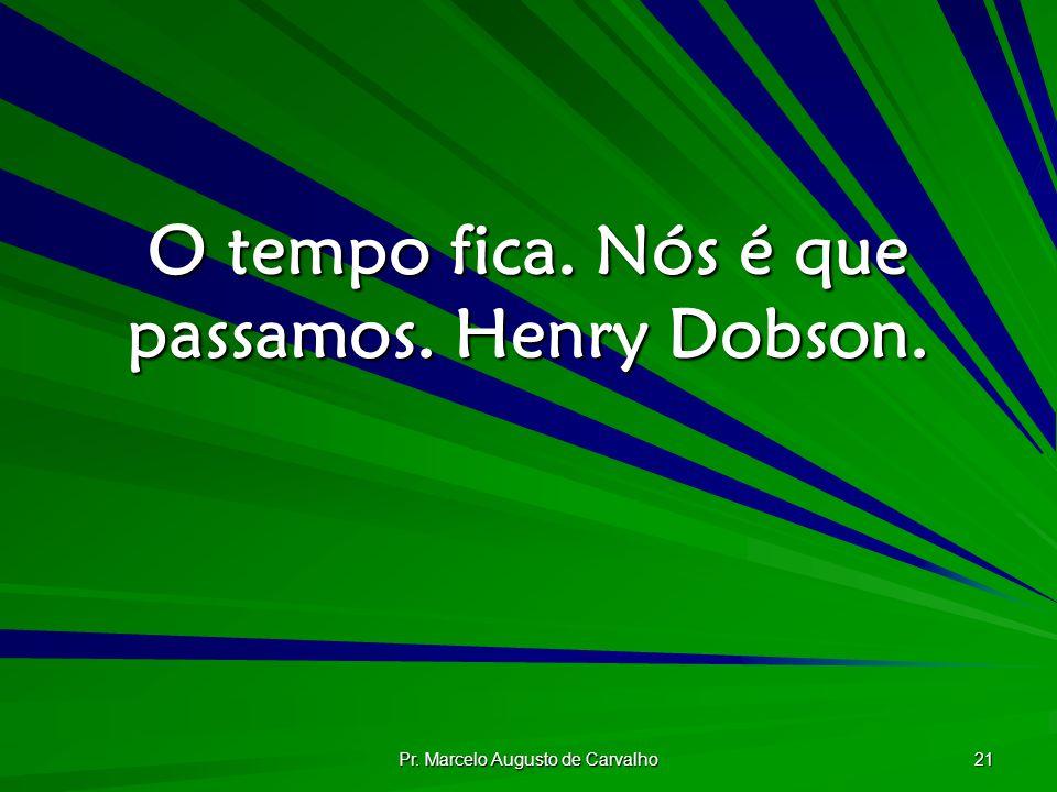 O tempo fica. Nós é que passamos. Henry Dobson.