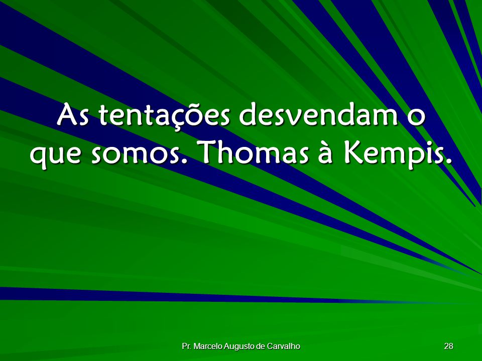 As tentações desvendam o que somos. Thomas à Kempis.
