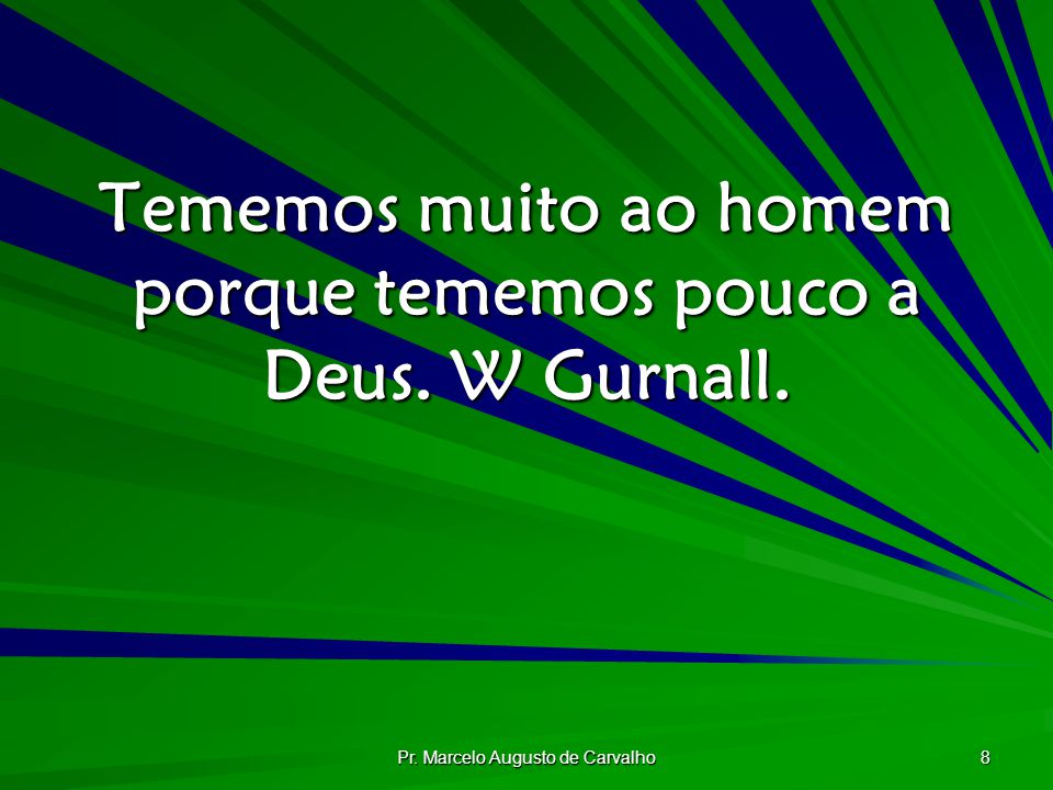 Tememos muito ao homem porque tememos pouco a Deus. W Gurnall.