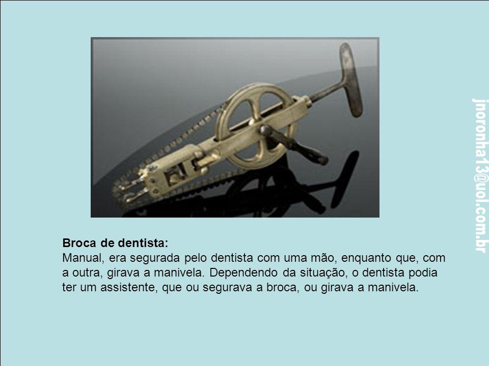 Broca de dentista: Manual, era segurada pelo dentista com uma mão, enquanto que, com.
