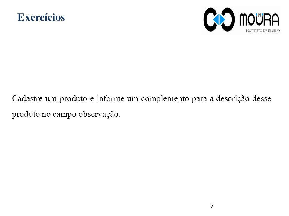 Exercícios Cadastre um produto e informe um complemento para a descrição desse produto no campo observação.