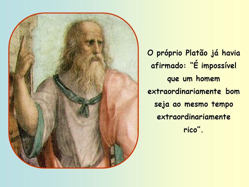 O próprio Platão já havia afirmado: É impossível que um homem extraordinariamente bom seja ao mesmo tempo extraordinariamente rico .