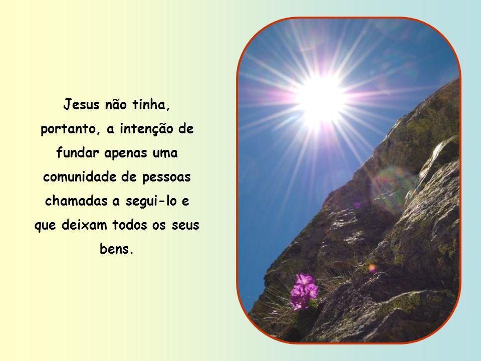 Jesus não tinha, portanto, a intenção de fundar apenas uma comunidade de pessoas chamadas a segui-lo e que deixam todos os seus bens.