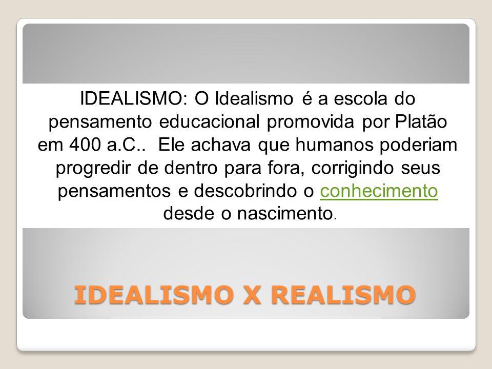 IDEALISMO X REALISMO IDEALISMO: O Idealismo é a escola do