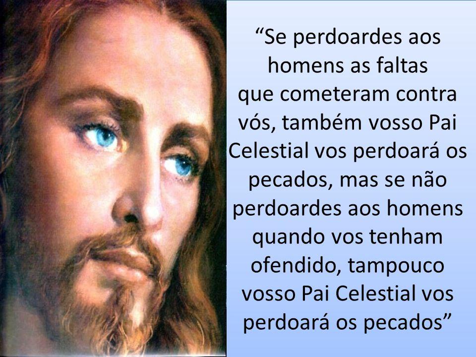 Se perdoardes aos homens as faltas que cometeram contra vós, também vosso Pai Celestial vos perdoará os pecados, mas se não perdoardes aos homens quando vos tenham ofendido, tampouco vosso Pai Celestial vos perdoará os pecados