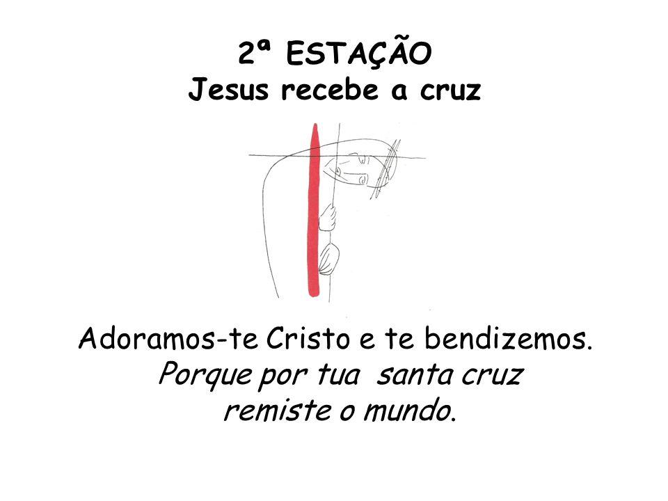 2ª ESTAÇÃO Jesus recebe a cruz Adoramos-te Cristo e te bendizemos