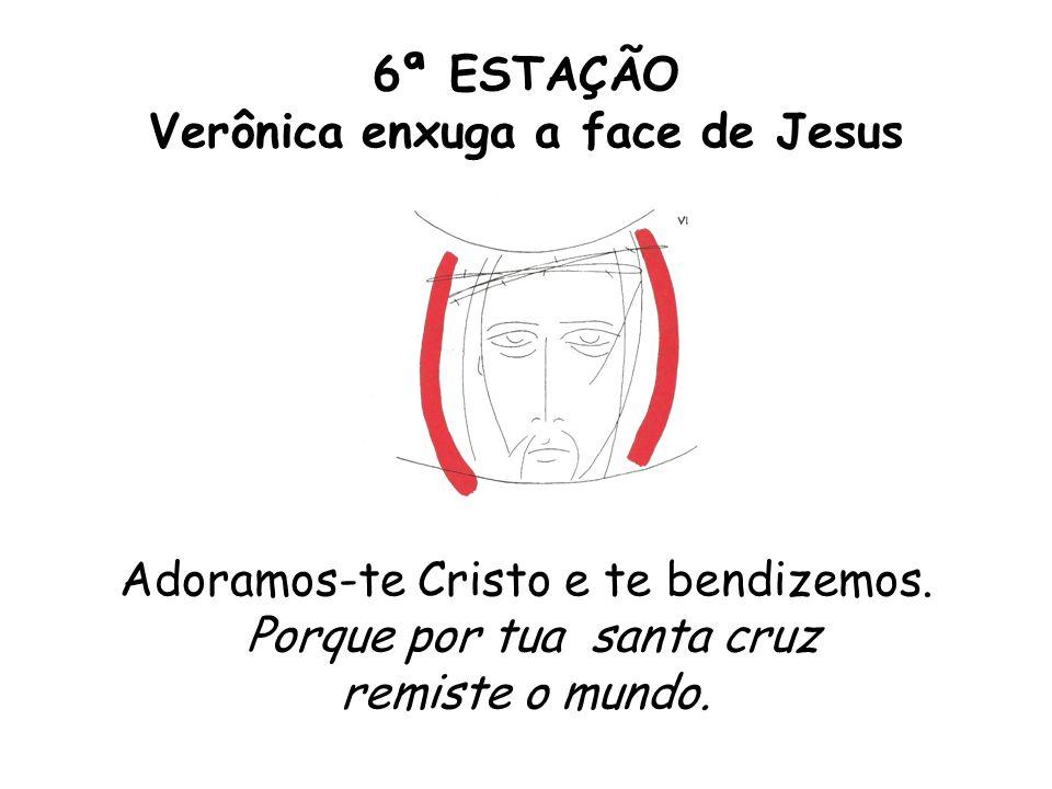 6ª ESTAÇÃO Verônica enxuga a face de Jesus Adoramos-te Cristo e te bendizemos.