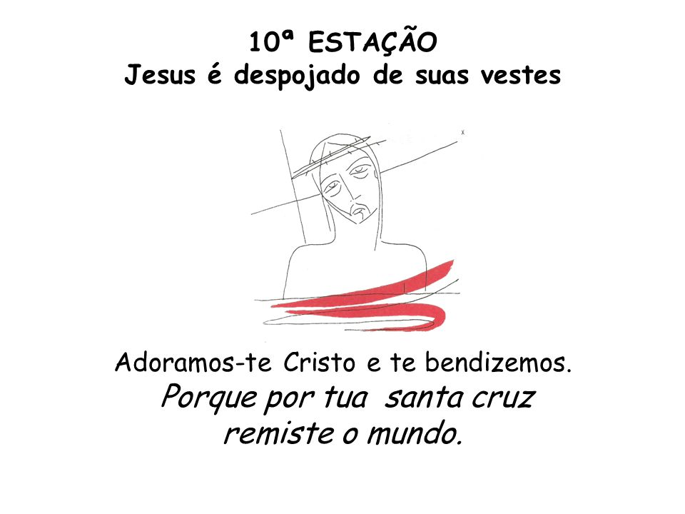 10ª ESTAÇÃO Jesus é despojado de suas vestes Adoramos-te Cristo e te bendizemos.