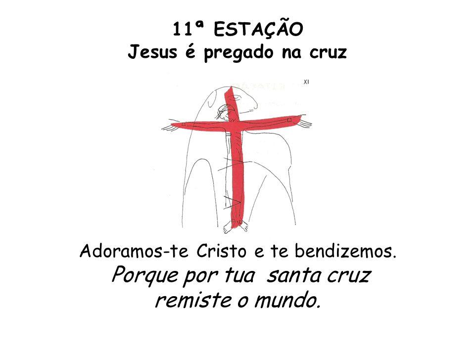 11ª ESTAÇÃO Jesus é pregado na cruz Adoramos-te Cristo e te bendizemos