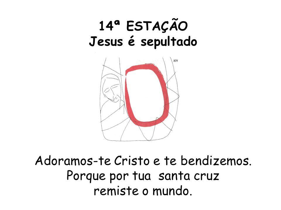 14ª ESTAÇÃO Jesus é sepultado Adoramos-te Cristo e te bendizemos