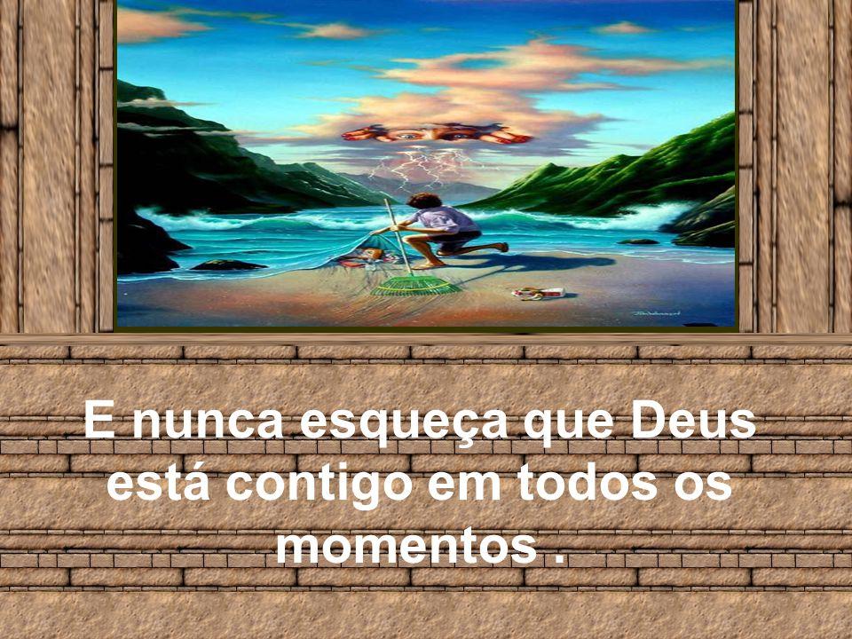 E nunca esqueça que Deus está contigo em todos os momentos .