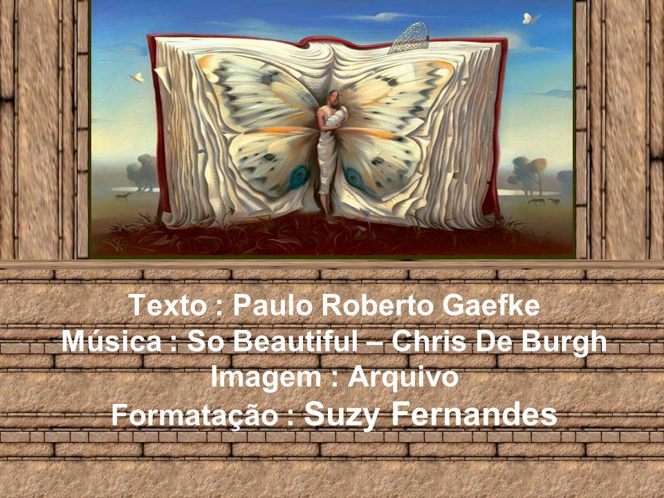 Texto : Paulo Roberto Gaefke Música : So Beautiful – Chris De Burgh Imagem : Arquivo Formatação : Suzy Fernandes