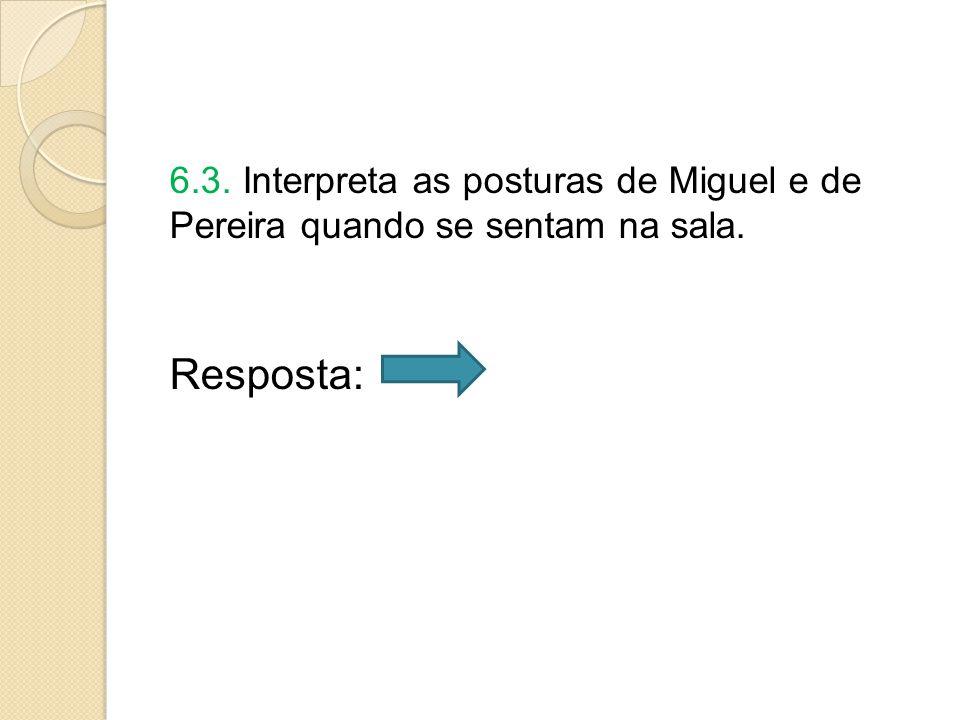 6.3. Interpreta as posturas de Miguel e de Pereira quando se sentam na sala.