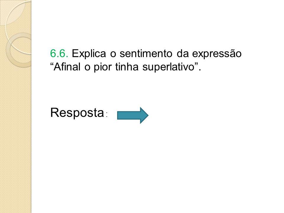 6.6. Explica o sentimento da expressão Afinal o pior tinha superlativo .