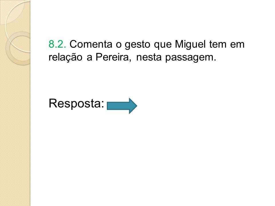 8.2. Comenta o gesto que Miguel tem em relação a Pereira, nesta passagem.