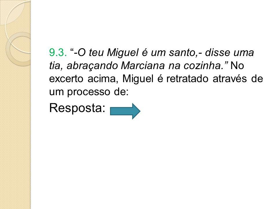 9.3. -O teu Miguel é um santo,- disse uma tia, abraçando Marciana na cozinha. No excerto acima, Miguel é retratado através de um processo de: