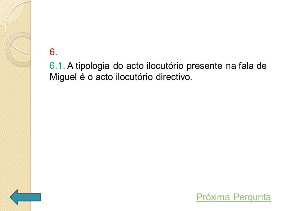 6. 6.1. A tipologia do acto ilocutório presente na fala de Miguel é o acto ilocutório directivo.