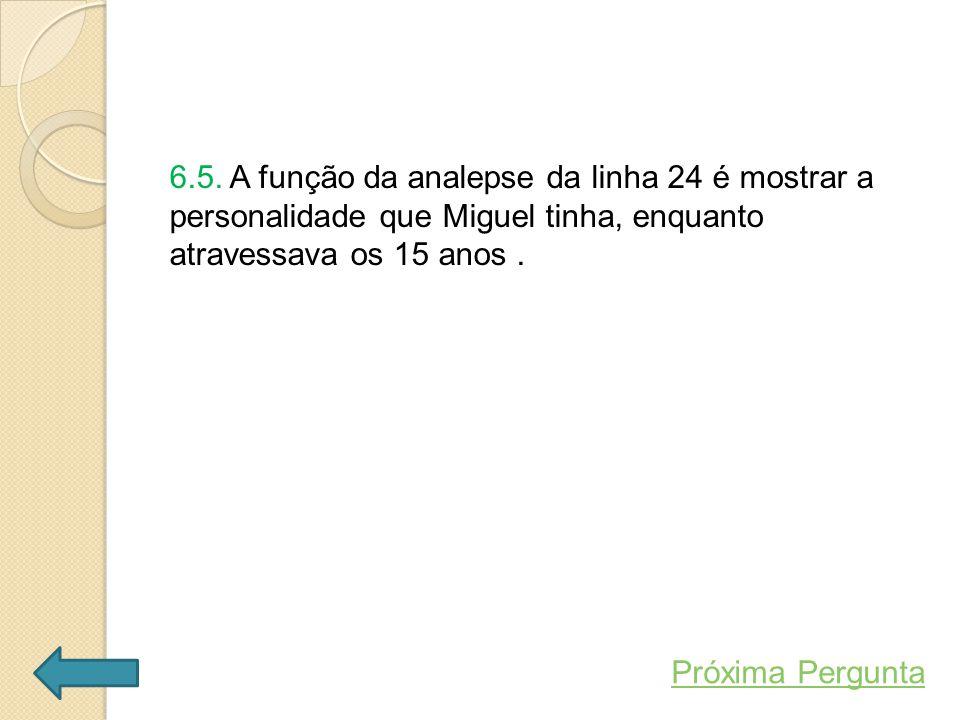 6.5. A função da analepse da linha 24 é mostrar a personalidade que Miguel tinha, enquanto atravessava os 15 anos .