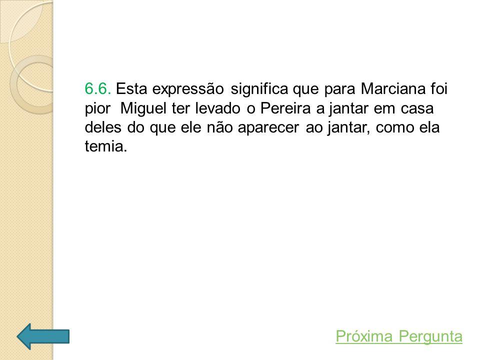 6.6. Esta expressão significa que para Marciana foi pior Miguel ter levado o Pereira a jantar em casa deles do que ele não aparecer ao jantar, como ela temia.