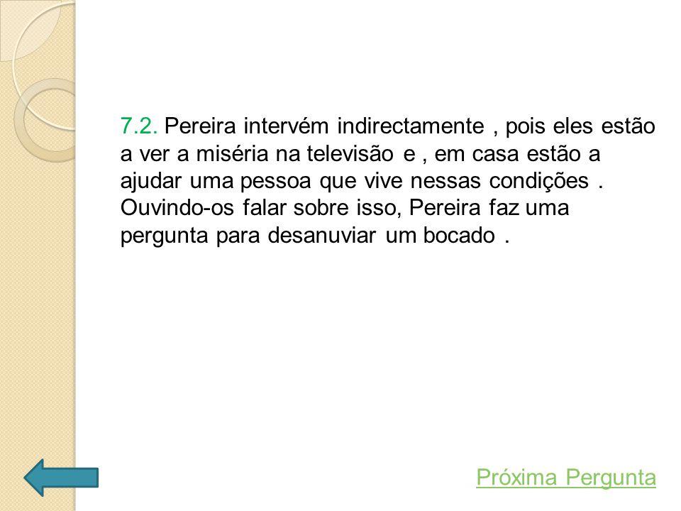 7.2. Pereira intervém indirectamente , pois eles estão a ver a miséria na televisão e , em casa estão a ajudar uma pessoa que vive nessas condições . Ouvindo-os falar sobre isso, Pereira faz uma pergunta para desanuviar um bocado .