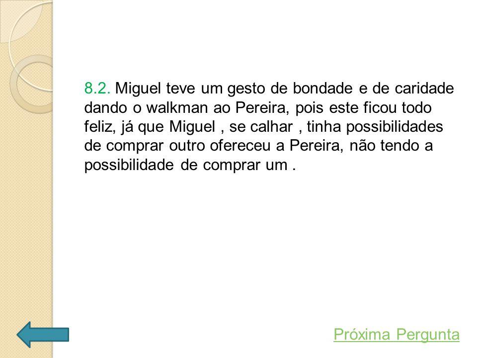 8.2. Miguel teve um gesto de bondade e de caridade dando o walkman ao Pereira, pois este ficou todo feliz, já que Miguel , se calhar , tinha possibilidades de comprar outro ofereceu a Pereira, não tendo a possibilidade de comprar um .