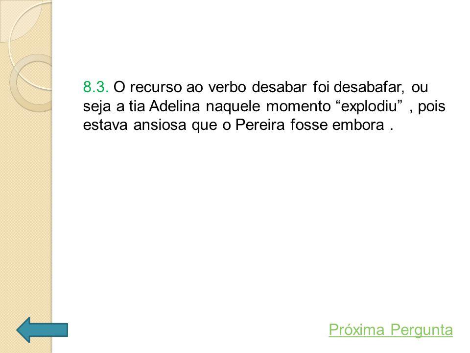 8.3. O recurso ao verbo desabar foi desabafar, ou seja a tia Adelina naquele momento explodiu , pois estava ansiosa que o Pereira fosse embora .