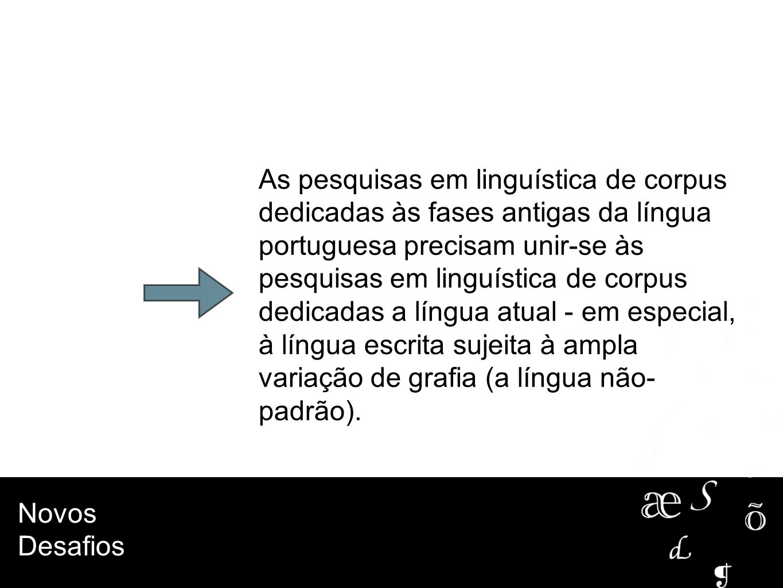 As pesquisas em linguística de corpus dedicadas às fases antigas da língua portuguesa precisam unir-se às pesquisas em linguística de corpus dedicadas a língua atual - em especial, à língua escrita sujeita à ampla variação de grafia (a língua não-padrão).