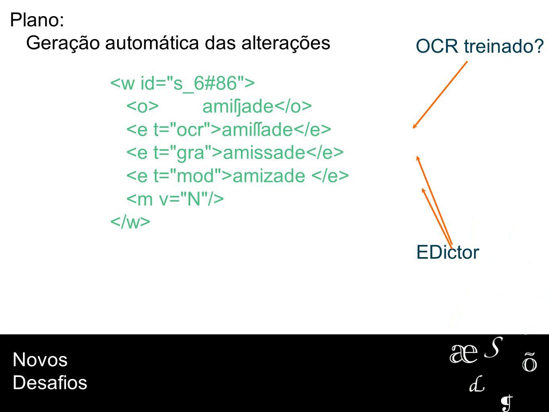 Plano: Geração automática das alterações. OCR treinado <w id= s_6#86 > <o> amiſjade</o> <e t= ocr >amiſſade</e>