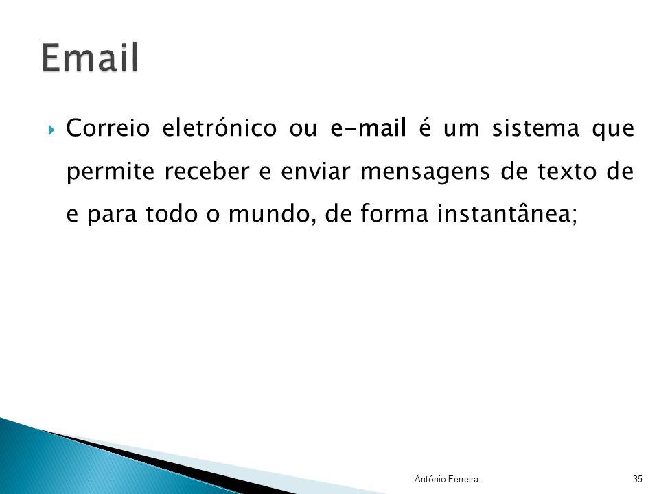 Email Correio eletrónico ou e-mail é um sistema que permite receber e enviar mensagens de texto de e para todo o mundo, de forma instantânea;