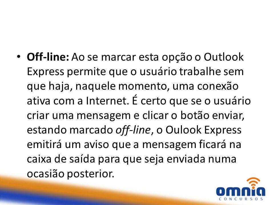 Off-line: Ao se marcar esta opção o Outlook Express permite que o usuário trabalhe sem que haja, naquele momento, uma conexão ativa com a Internet.
