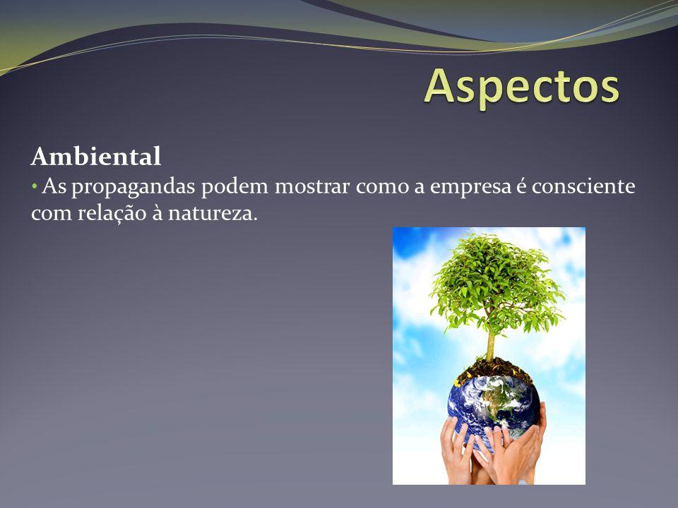 Aspectos Ambiental As propagandas podem mostrar como a empresa é consciente com relação à natureza.