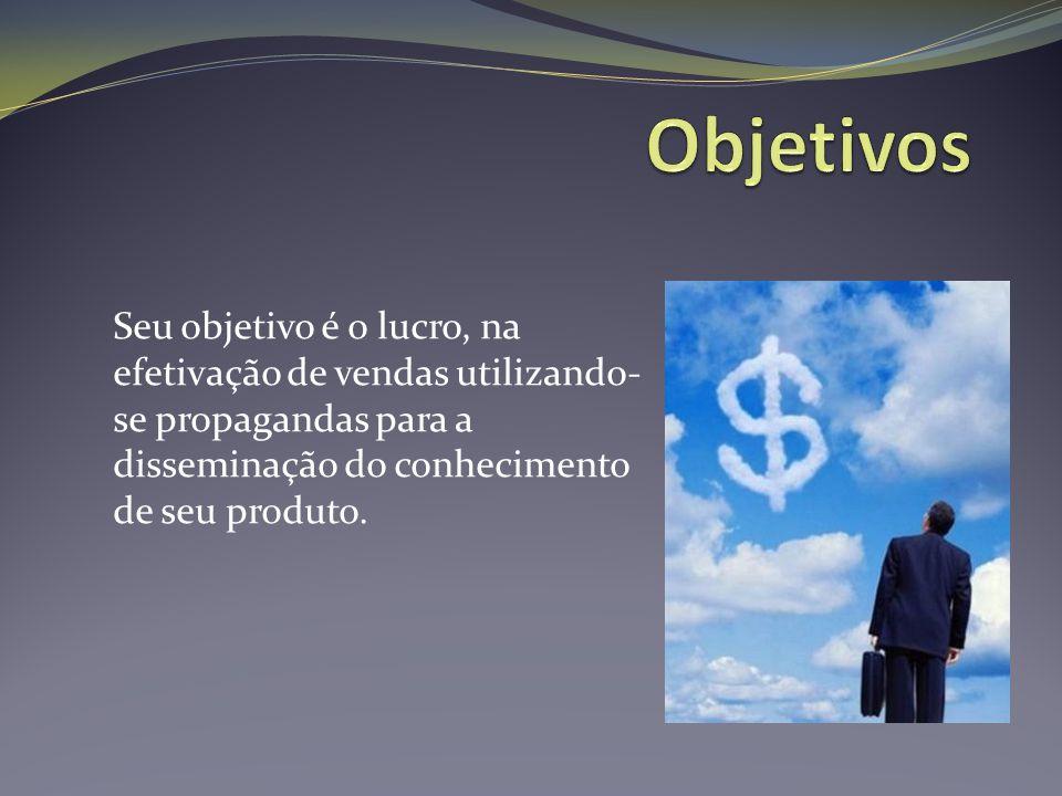 Objetivos Seu objetivo é o lucro, na efetivação de vendas utilizando-se propagandas para a disseminação do conhecimento de seu produto.