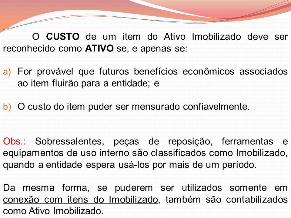 O CUSTO de um item do Ativo Imobilizado deve ser reconhecido como ATIVO se, e apenas se: