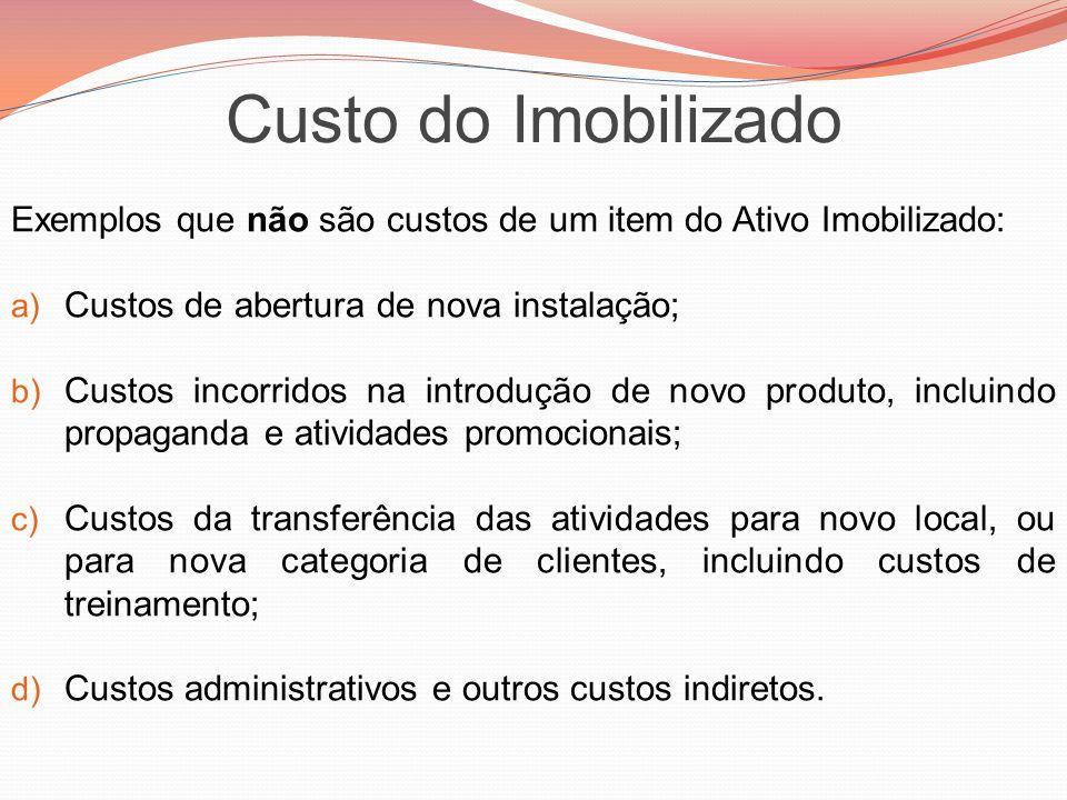 Custo do Imobilizado Exemplos que não são custos de um item do Ativo Imobilizado: Custos de abertura de nova instalação;
