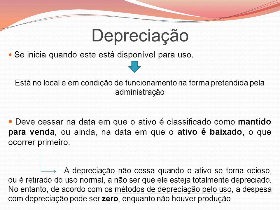 Depreciação Se inicia quando este está disponível para uso. Está no local e em condição de funcionamento na forma pretendida pela administração.