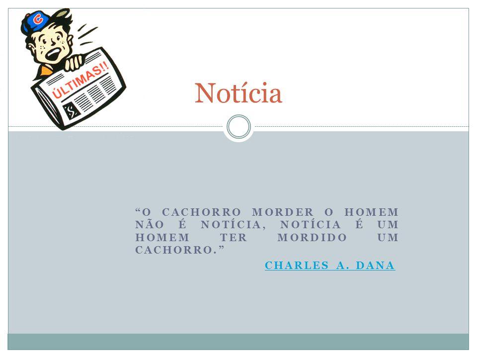 Notícia O CACHORRO MORDER O HOMEM NÃO É NOTÍCIA, NOTÍCIA É UM HOMEM TER MORDIDO UM CACHORRO. CHARLES A.
