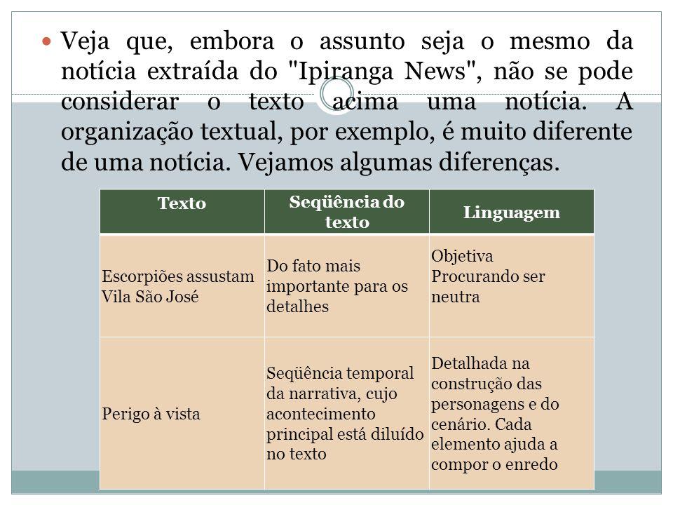 Veja que, embora o assunto seja o mesmo da notícia extraída do Ipiranga News , não se pode considerar o texto acima uma notícia. A organização textual, por exemplo, é muito diferente de uma notícia. Vejamos algumas diferenças.