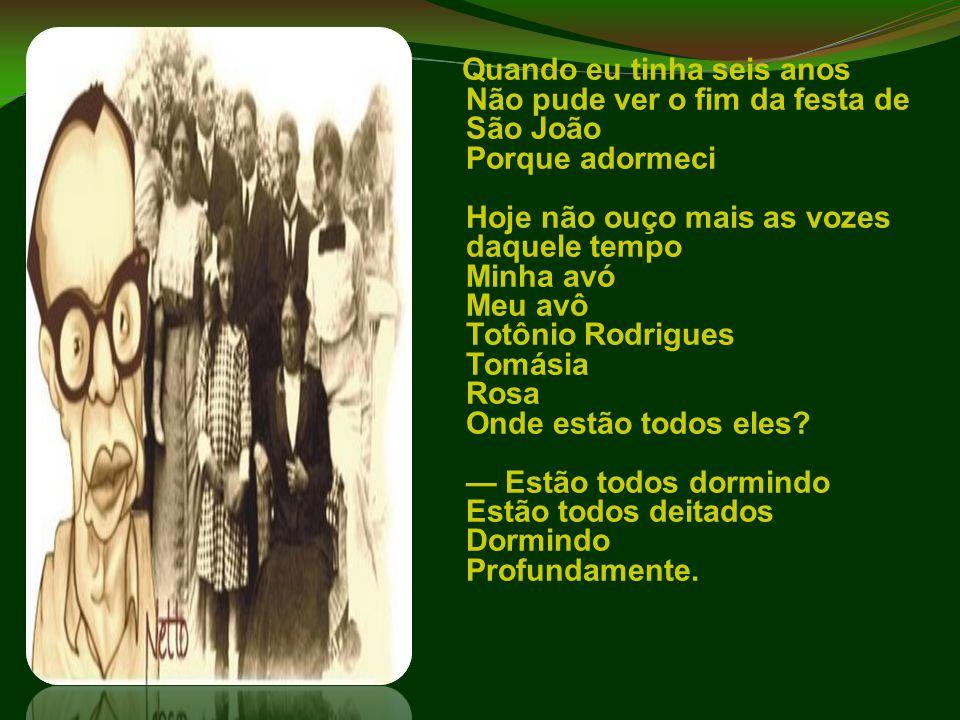 Quando eu tinha seis anos Não pude ver o fim da festa de São João Porque adormeci Hoje não ouço mais as vozes daquele tempo Minha avó Meu avô Totônio Rodrigues Tomásia Rosa Onde estão todos eles.